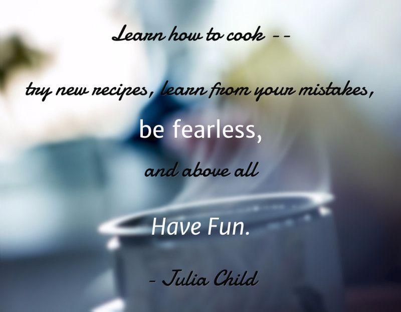 Learn how to cook, Julia Child Quote at www.lisanalbone.com